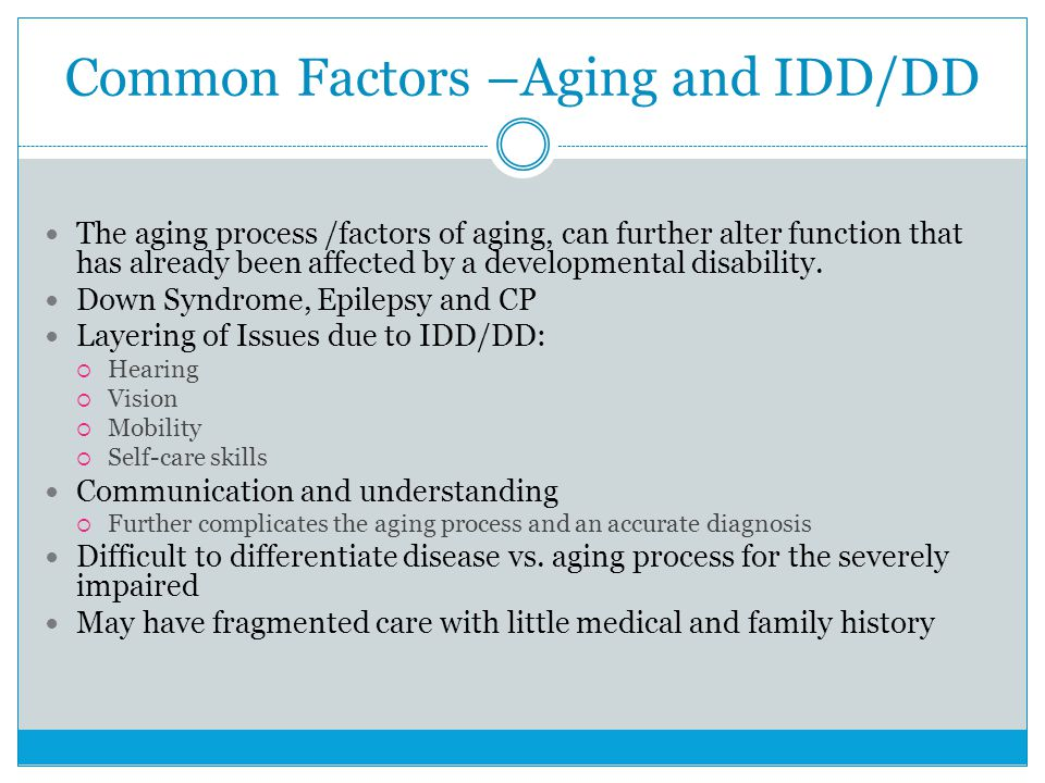 Common Factors –Aging and IDD/DD The aging process /factors of aging, can further alter function that has already been affected by a developmental disability.