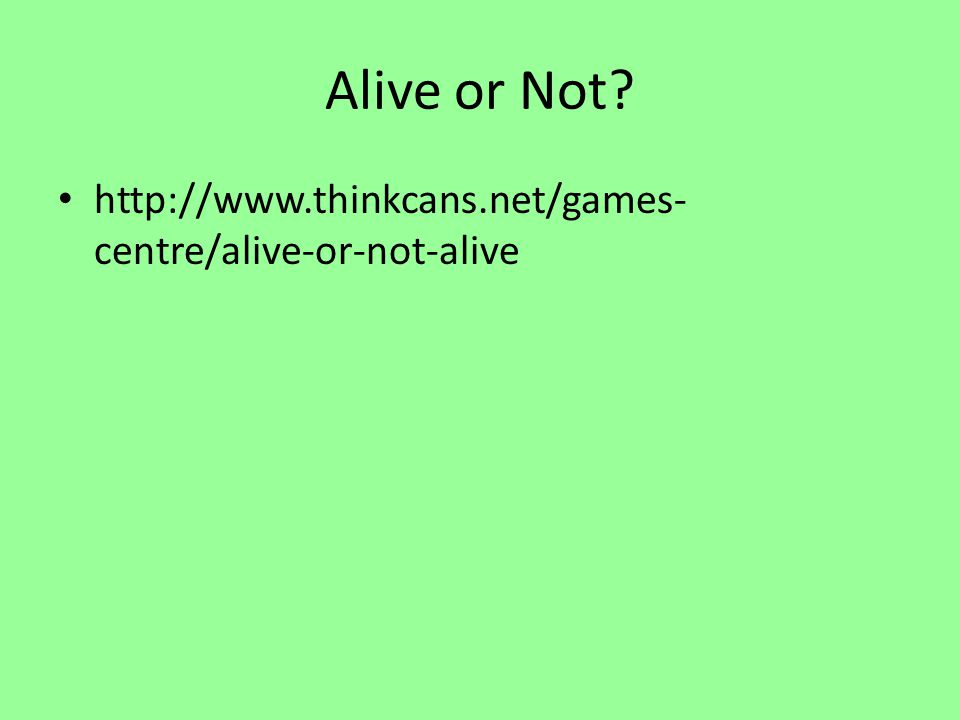Alive or Not? http://www.thinkcans.net/games- centre/alive-or-not-alive