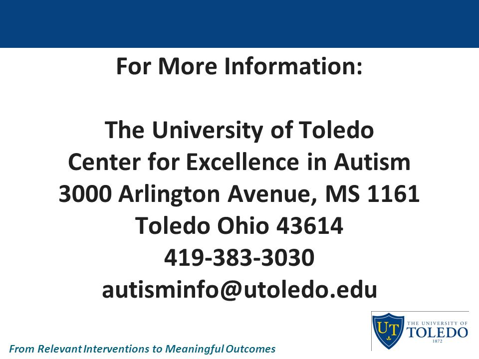 For More Information: The University of Toledo Center for Excellence in Autism 3000 Arlington Avenue, MS 1161 Toledo Ohio 43614 419-383-3030 autisminfo@utoledo.edu From Relevant Interventions to Meaningful Outcomes