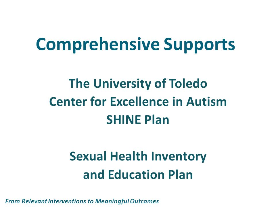 Comprehensive Supports The University of Toledo Center for Excellence in Autism SHINE Plan Sexual Health Inventory and Education Plan From Relevant Interventions to Meaningful Outcomes