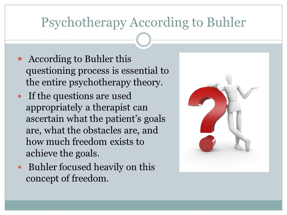 Psychotherapy According to Buhler According to Buhler this questioning process is essential to the entire psychotherapy theory. If the questions are u
