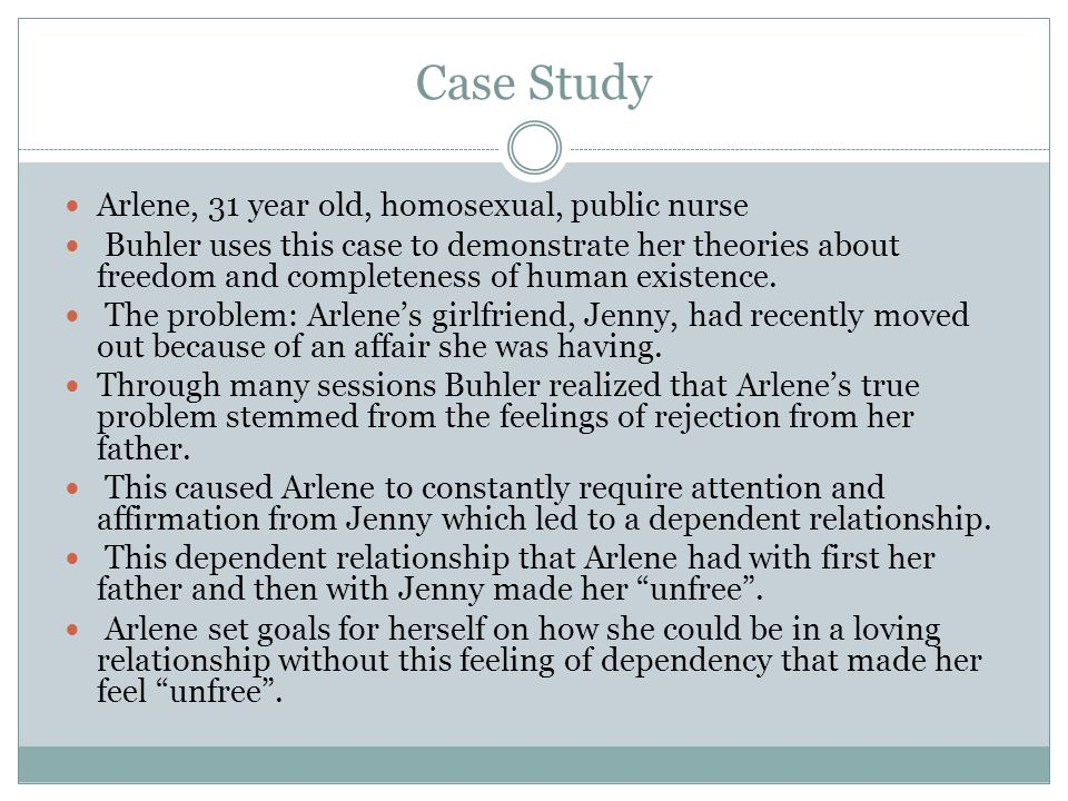 Case Study Arlene, 31 year old, homosexual, public nurse Buhler uses this case to demonstrate her theories about freedom and completeness of human existence.