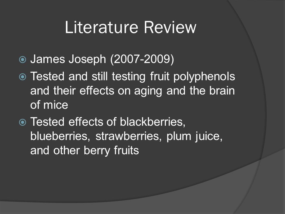 Literature Review  James Joseph (2007-2009)  Tested and still testing fruit polyphenols and their effects on aging and the brain of mice  Tested effects of blackberries, blueberries, strawberries, plum juice, and other berry fruits