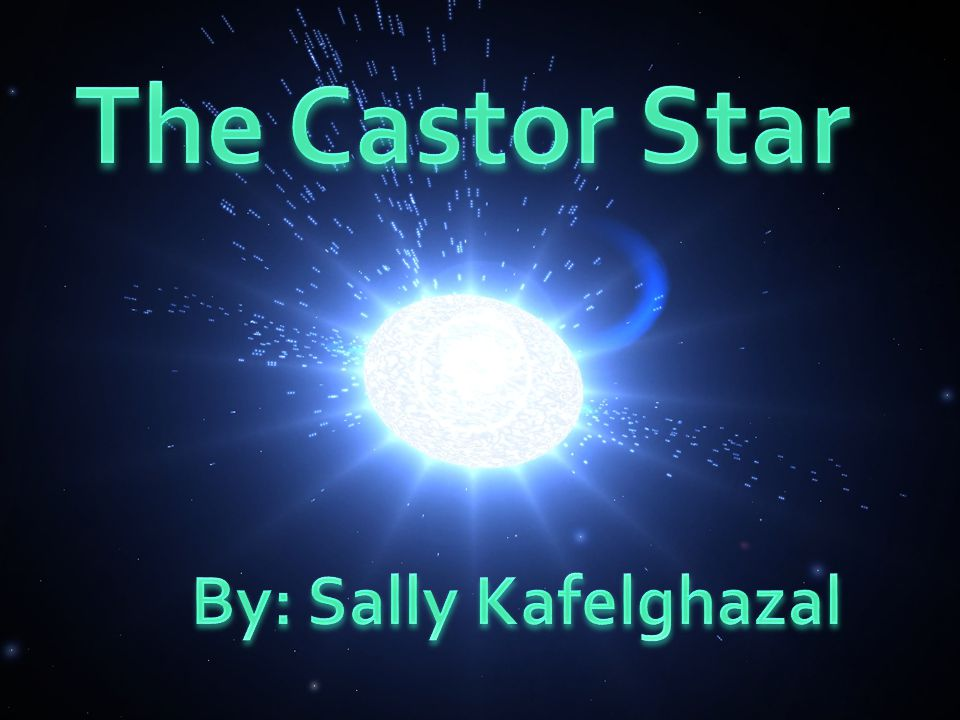 THE CASTOR STAR By: Sally Kafelghazal Science 2 nd Hour