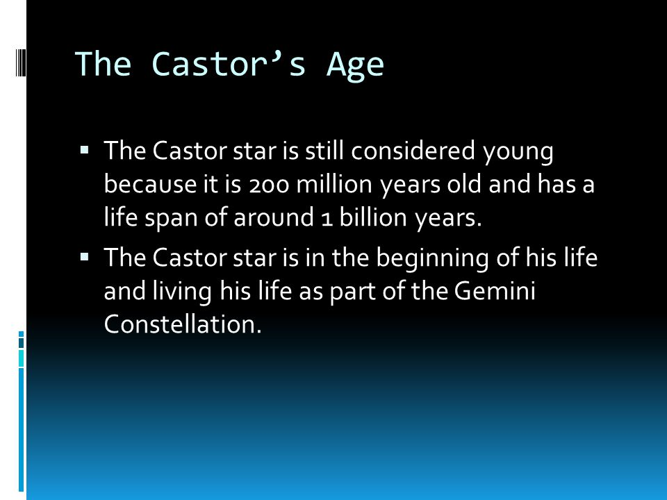 The Castor's Age  The Castor star is still considered young because it is 200 million years old and has a life span of around 1 billion years.  The