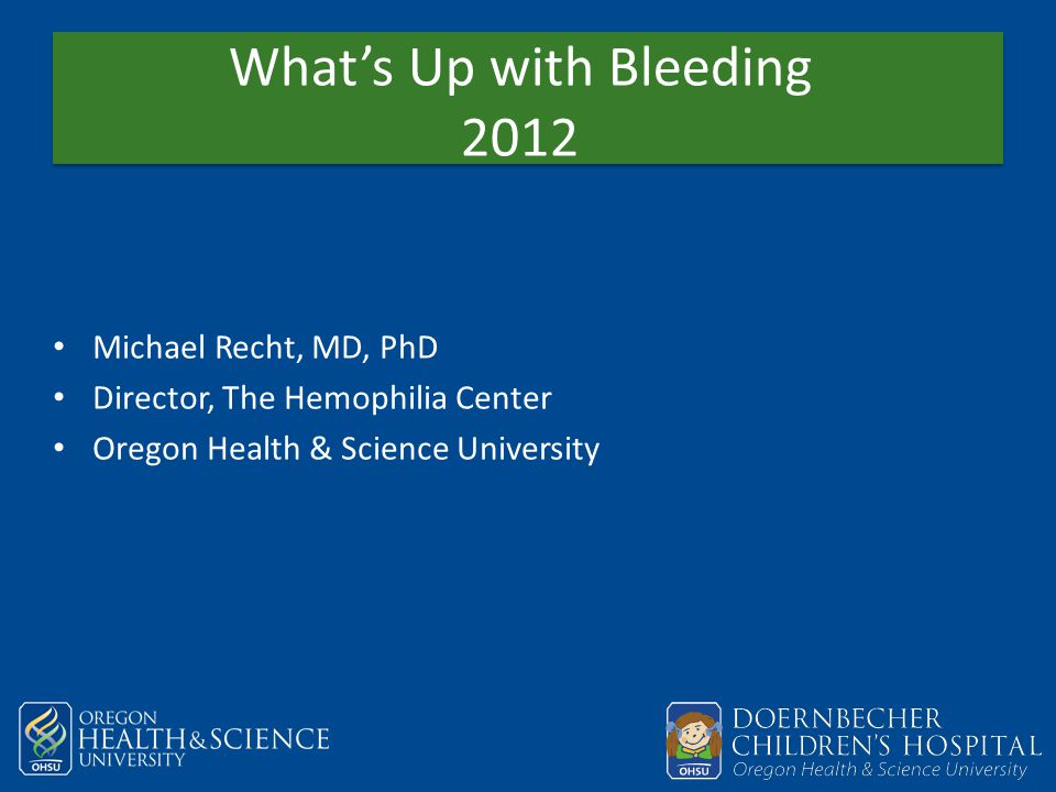 What's Up with Bleeding 2012 Michael Recht, MD, PhD Director, The Hemophilia Center Oregon Health & Science University