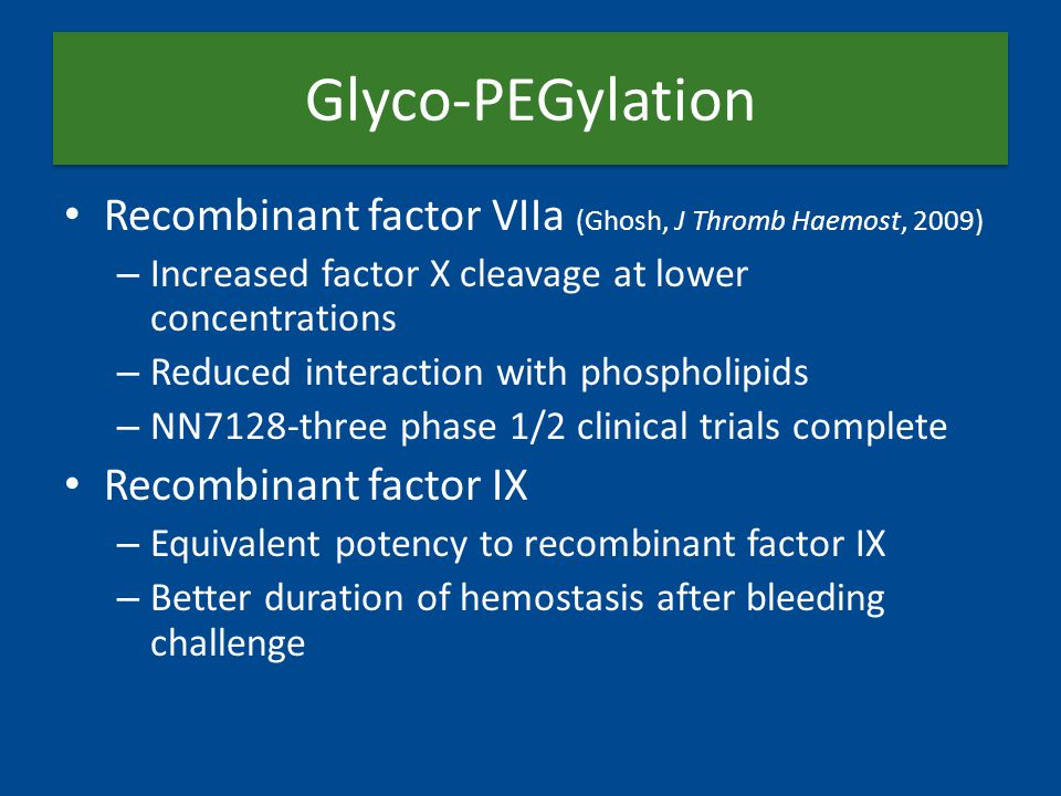 Glyco-PEGylation Recombinant factor VIIa (Ghosh, J Thromb Haemost, 2009) – Increased factor X cleavage at lower concentrations – Reduced interaction with phospholipids – NN7128-three phase 1/2 clinical trials complete Recombinant factor IX – Equivalent potency to recombinant factor IX – Better duration of hemostasis after bleeding challenge