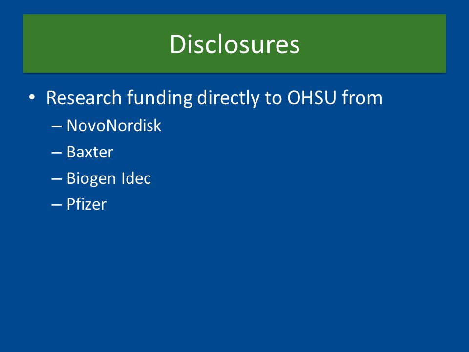 Disclosures Research funding directly to OHSU from – NovoNordisk – Baxter – Biogen Idec – Pfizer
