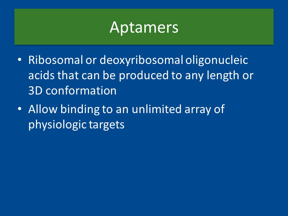 Aptamers Ribosomal or deoxyribosomal oligonucleic acids that can be produced to any length or 3D conformation Allow binding to an unlimited array of physiologic targets