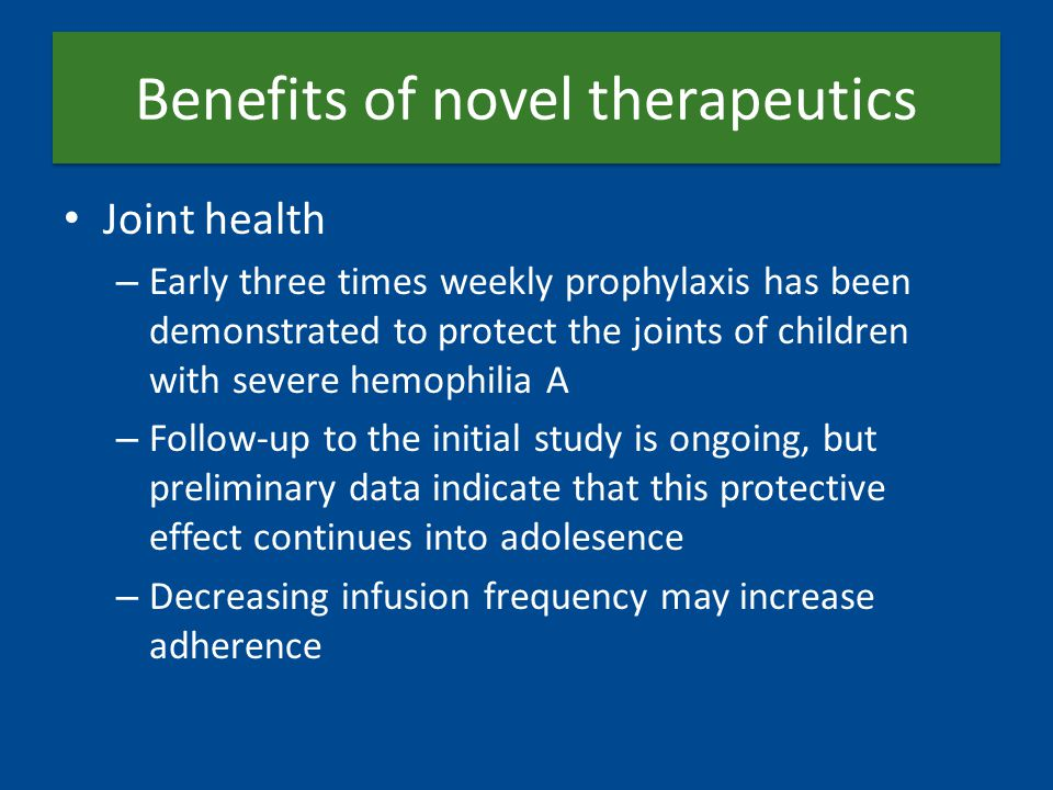 Benefits of novel therapeutics Joint health – Early three times weekly prophylaxis has been demonstrated to protect the joints of children with severe