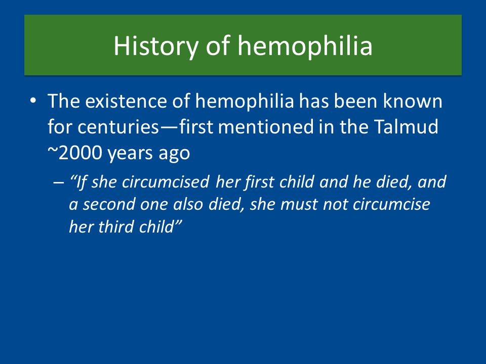 History of hemophilia The existence of hemophilia has been known for centuries—first mentioned in the Talmud ~2000 years ago – If she circumcised her first child and he died, and a second one also died, she must not circumcise her third child