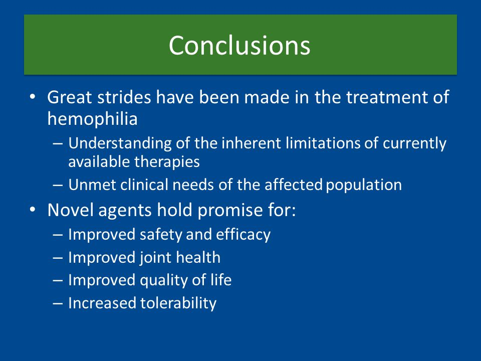 Conclusions Great strides have been made in the treatment of hemophilia – Understanding of the inherent limitations of currently available therapies –