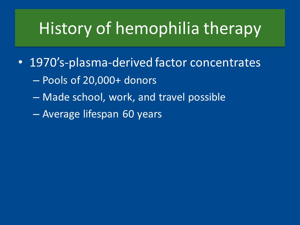 History of hemophilia therapy 1970's-plasma-derived factor concentrates – Pools of 20,000+ donors – Made school, work, and travel possible – Average l