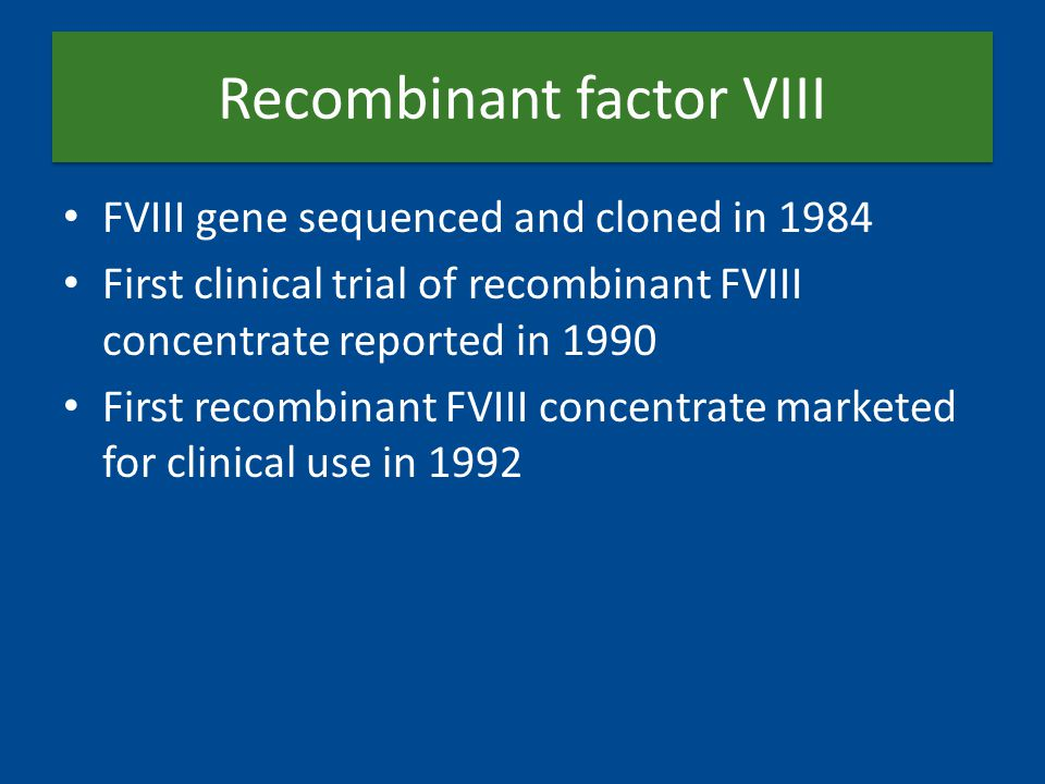 Recombinant factor VIII FVIII gene sequenced and cloned in 1984 First clinical trial of recombinant FVIII concentrate reported in 1990 First recombina