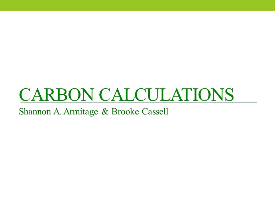CARBON CALCULATIONS Shannon A. Armitage & Brooke Cassell