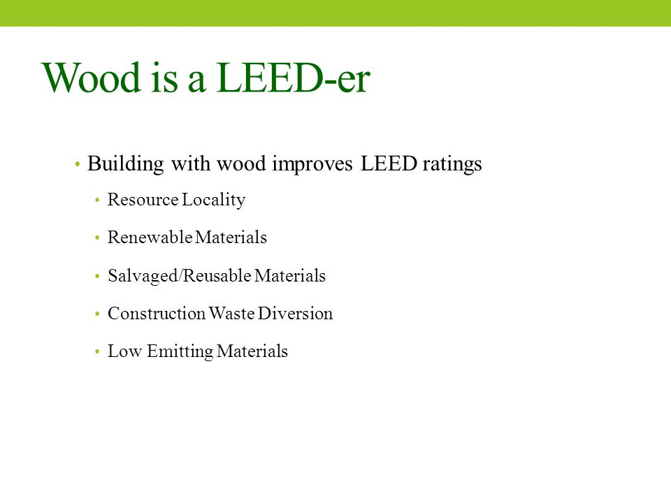 Wood is a LEED-er Building with wood improves LEED ratings Resource Locality Renewable Materials Salvaged/Reusable Materials Construction Waste Diversion Low Emitting Materials