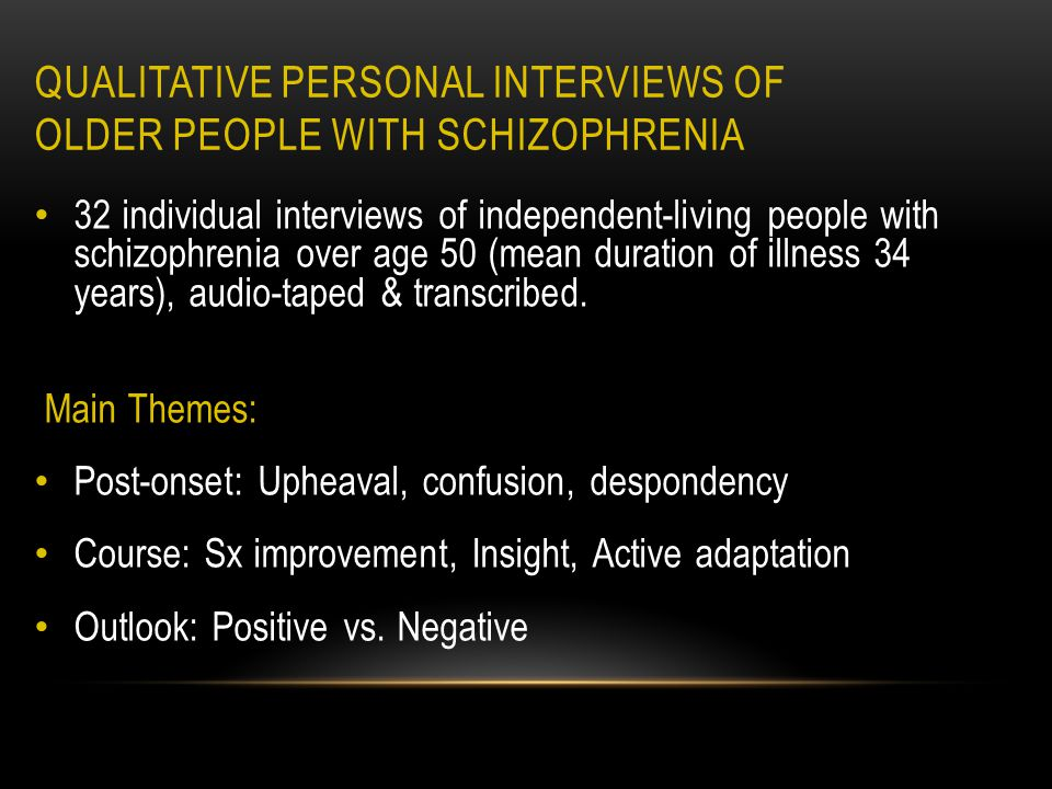 QUALITATIVE PERSONAL INTERVIEWS OF OLDER PEOPLE WITH SCHIZOPHRENIA 32 individual interviews of independent-living people with schizophrenia over age 50 (mean duration of illness 34 years), audio-taped & transcribed.