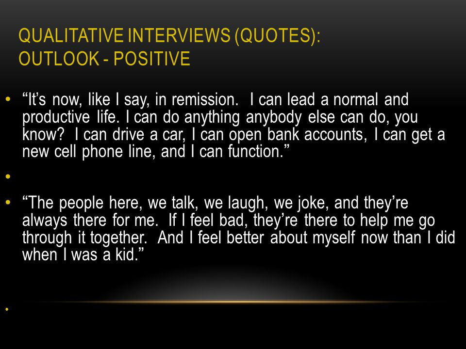 QUALITATIVE INTERVIEWS (QUOTES): OUTLOOK - POSITIVE It's now, like I say, in remission.