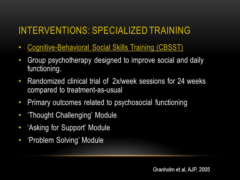 INTERVENTIONS: SPECIALIZED TRAINING Cognitive-Behavioral Social Skills Training (CBSST) Group psychotherapy designed to improve social and daily functioning.