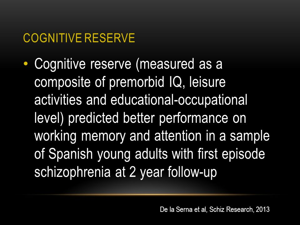 COGNITIVE RESERVE Cognitive reserve (measured as a composite of premorbid IQ, leisure activities and educational-occupational level) predicted better performance on working memory and attention in a sample of Spanish young adults with first episode schizophrenia at 2 year follow-up De la Serna et al, Schiz Research, 2013