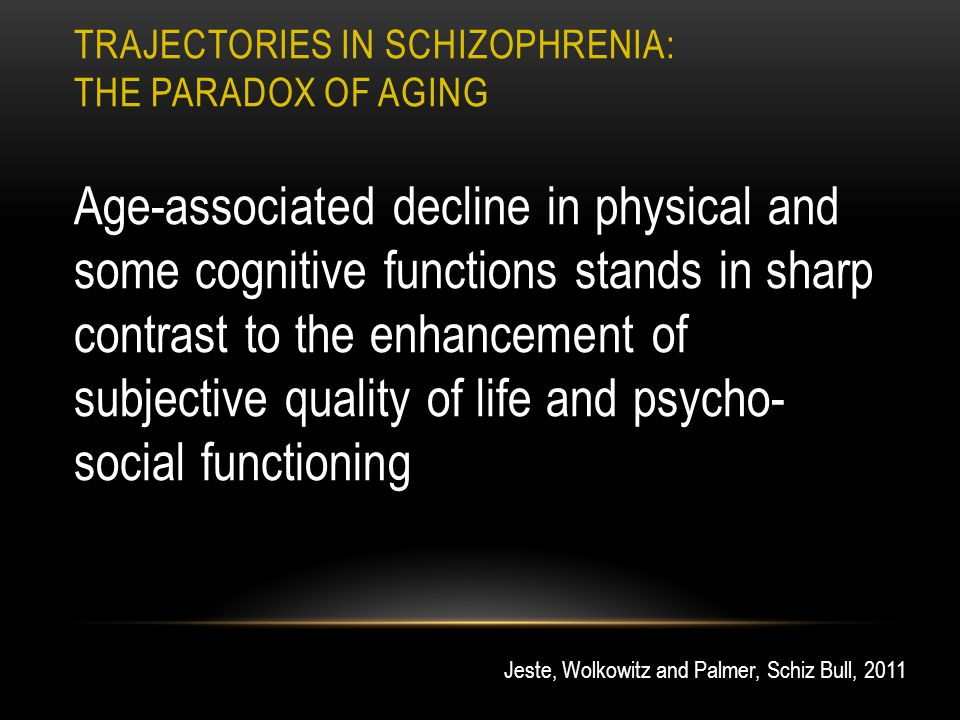 TRAJECTORIES IN SCHIZOPHRENIA: THE PARADOX OF AGING Age-associated decline in physical and some cognitive functions stands in sharp contrast to the enhancement of subjective quality of life and psycho- social functioning Jeste, Wolkowitz and Palmer, Schiz Bull, 2011