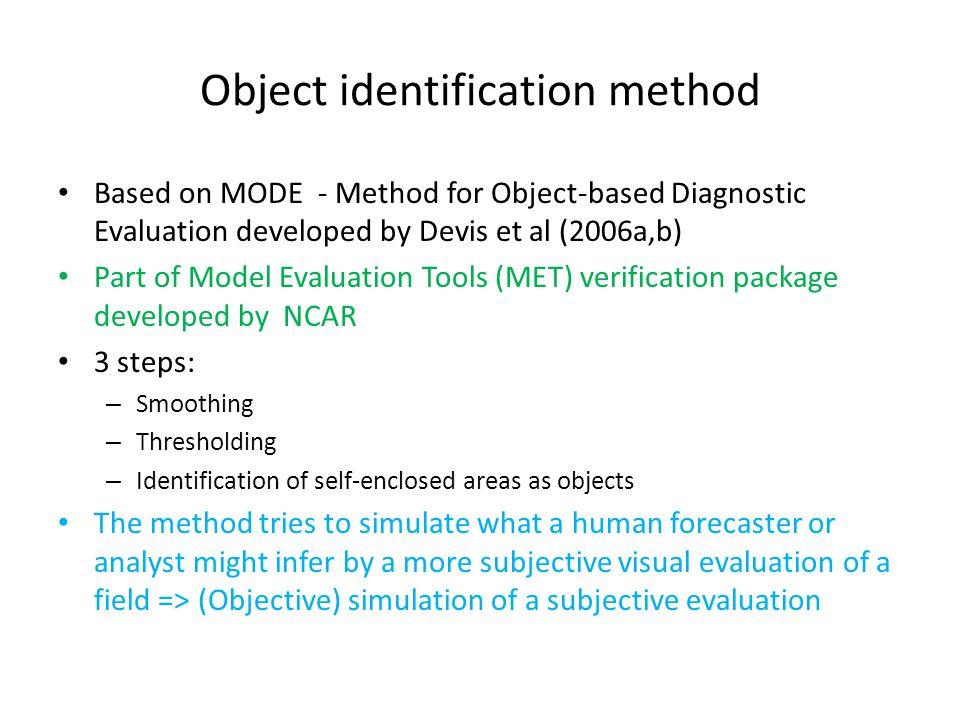 Object identification method Based on MODE - Method for Object-based Diagnostic Evaluation developed by Devis et al (2006a,b) Part of Model Evaluation Tools (MET) verification package developed by NCAR 3 steps: – Smoothing – Thresholding – Identification of self-enclosed areas as objects The method tries to simulate what a human forecaster or analyst might infer by a more subjective visual evaluation of a field => (Objective) simulation of a subjective evaluation