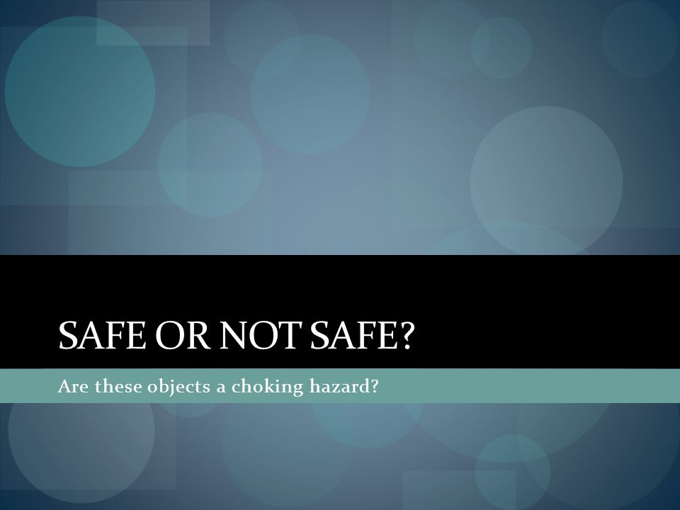 SAFE OR NOT SAFE? Are these objects a choking hazard?