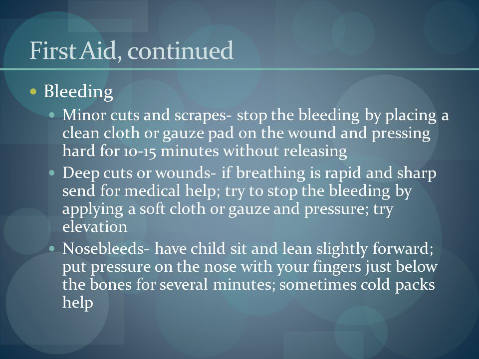 First Aid, continued Bleeding Minor cuts and scrapes- stop the bleeding by placing a clean cloth or gauze pad on the wound and pressing hard for 10-15