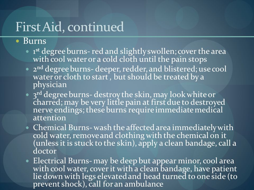First Aid, continued Burns 1 st degree burns- red and slightly swollen; cover the area with cool water or a cold cloth until the pain stops 2 nd degre