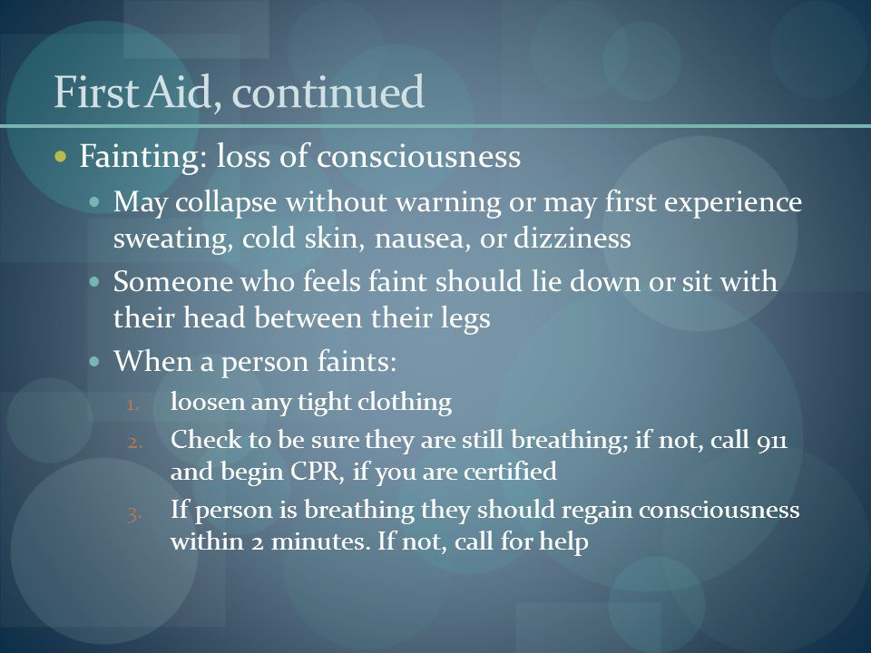First Aid, continued Fainting: loss of consciousness May collapse without warning or may first experience sweating, cold skin, nausea, or dizziness So