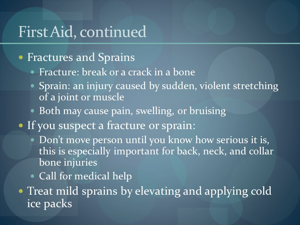First Aid, continued Fractures and Sprains Fracture: break or a crack in a bone Sprain: an injury caused by sudden, violent stretching of a joint or m