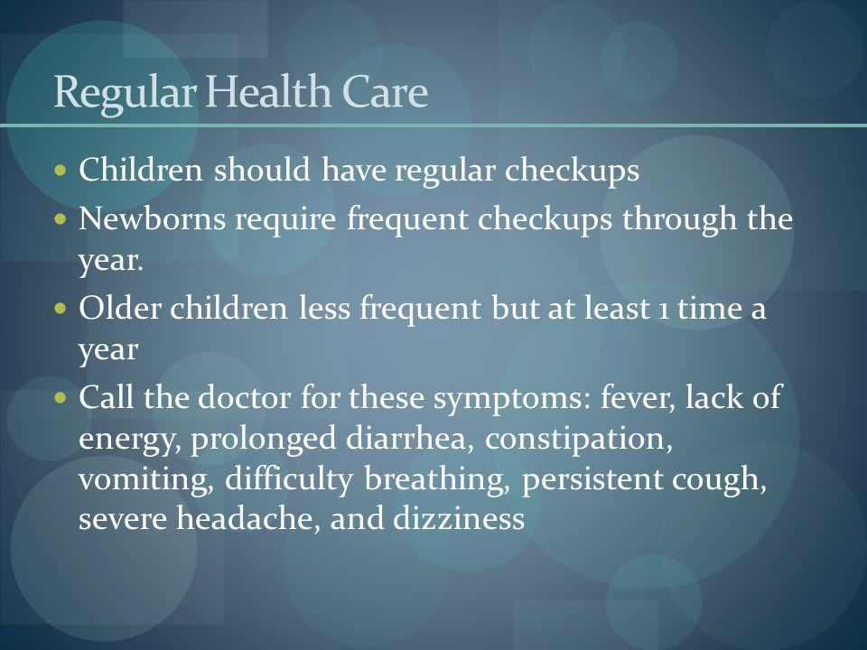 Regular Health Care Children should have regular checkups Newborns require frequent checkups through the year. Older children less frequent but at lea
