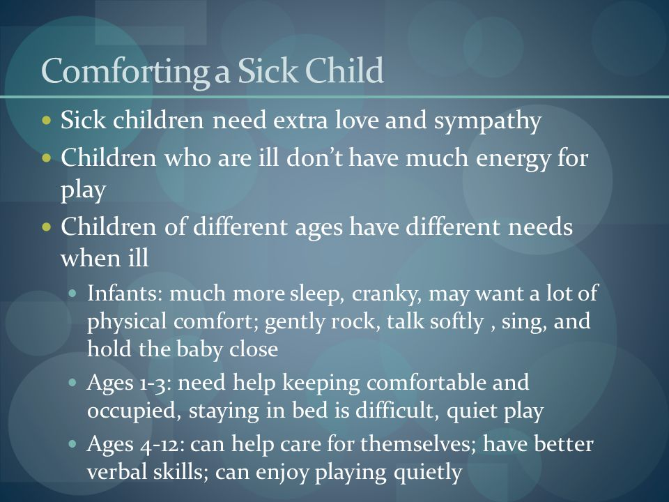 Comforting a Sick Child Sick children need extra love and sympathy Children who are ill don't have much energy for play Children of different ages hav