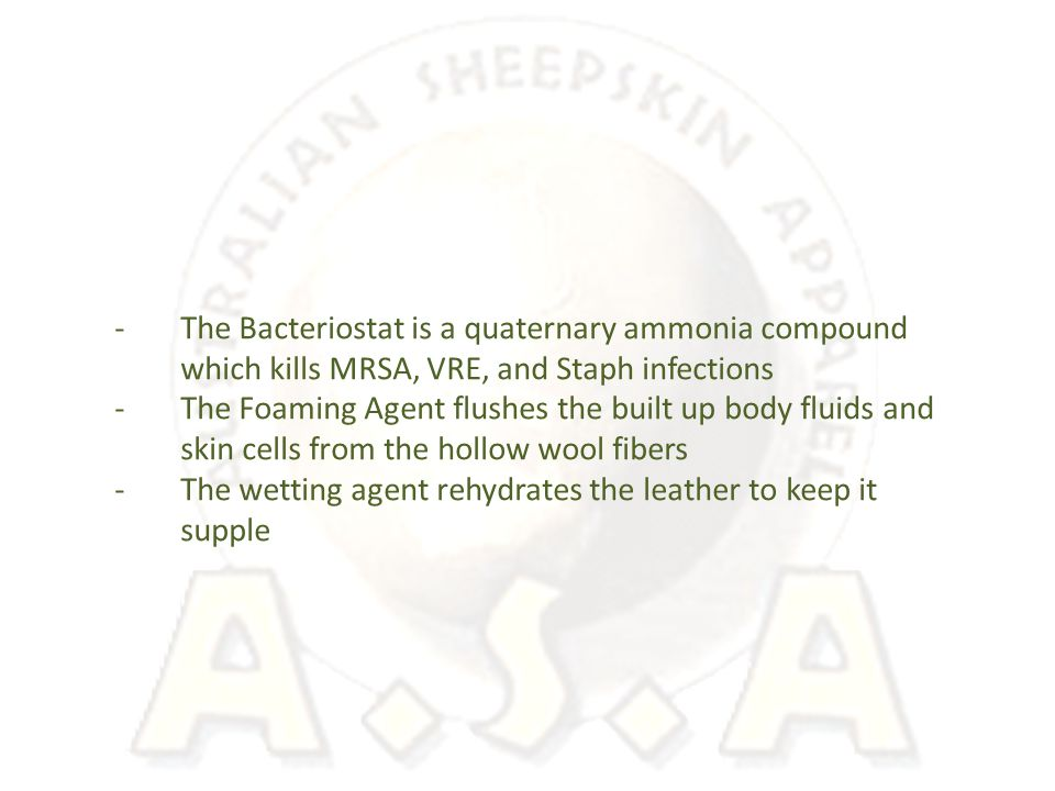 -The Bacteriostat is a quaternary ammonia compound which kills MRSA, VRE, and Staph infections -The Foaming Agent flushes the built up body fluids and skin cells from the hollow wool fibers -The wetting agent rehydrates the leather to keep it supple