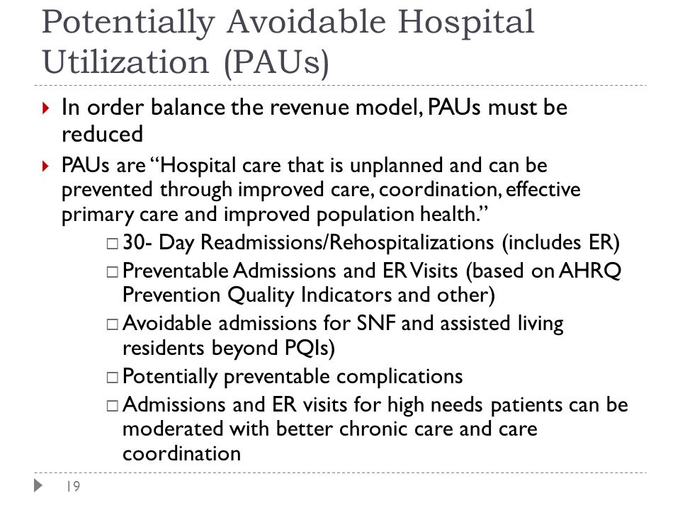 "19 Potentially Avoidable Hospital Utilization (PAUs)  In order balance the revenue model, PAUs must be reduced  PAUs are ""Hospital care that is unpl"
