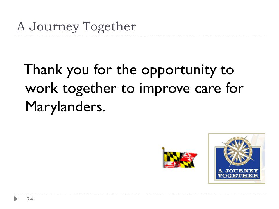24 A Journey Together Thank you for the opportunity to work together to improve care for Marylanders.