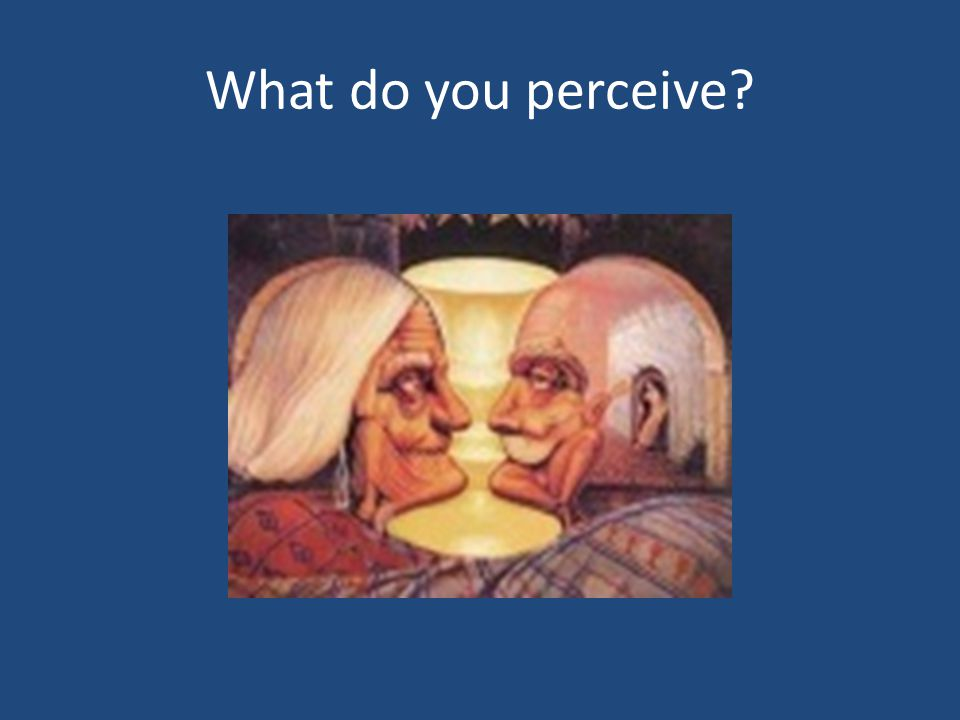 What do you perceive?