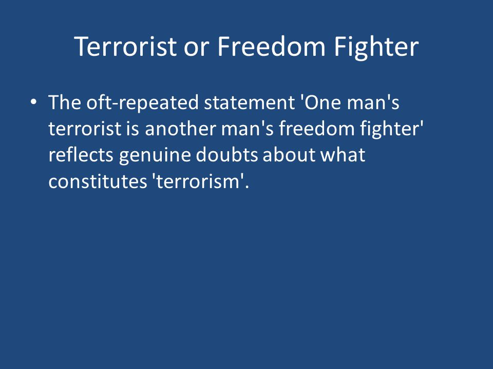 Terrorist or Freedom Fighter The oft-repeated statement One man s terrorist is another man s freedom fighter reflects genuine doubts about what constitutes terrorism .