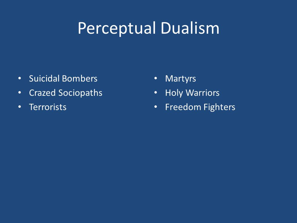 Perceptual Dualism Suicidal Bombers Crazed Sociopaths Terrorists Martyrs Holy Warriors Freedom Fighters