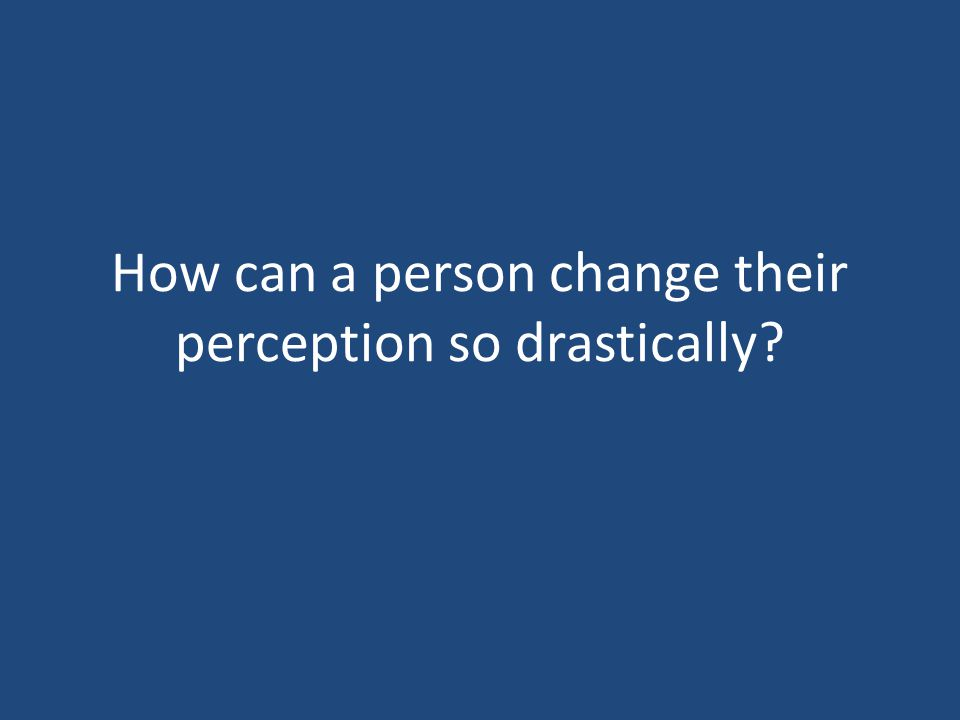 How can a person change their perception so drastically?