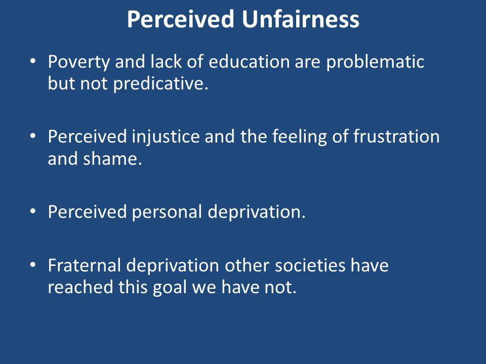 Perceived Unfairness Poverty and lack of education are problematic but not predicative. Perceived injustice and the feeling of frustration and shame.