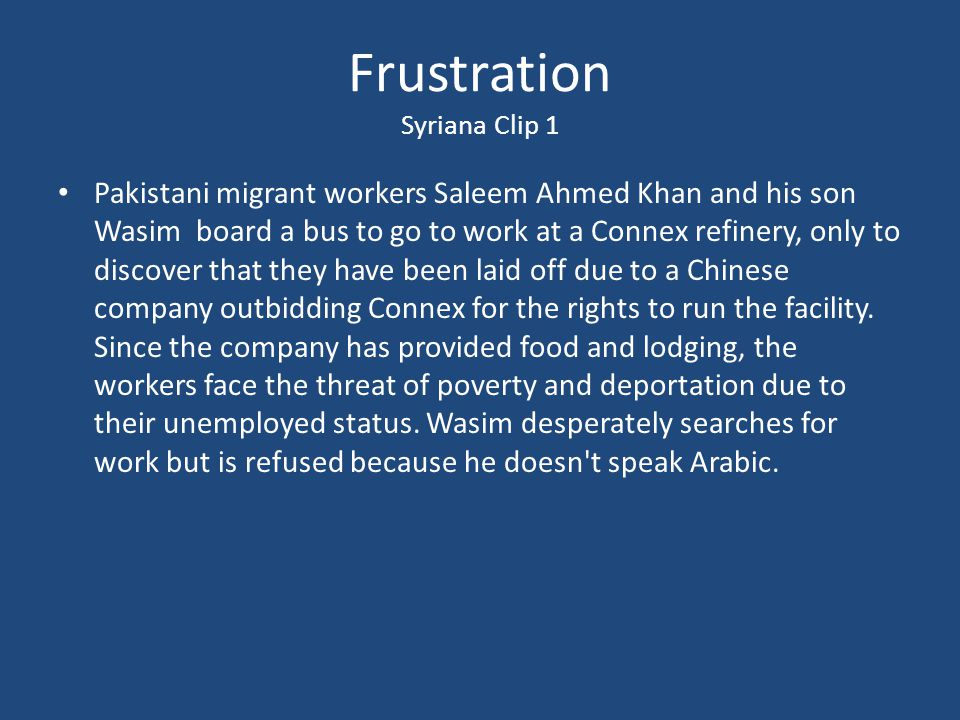Frustration Syriana Clip 1 Pakistani migrant workers Saleem Ahmed Khan and his son Wasim board a bus to go to work at a Connex refinery, only to discover that they have been laid off due to a Chinese company outbidding Connex for the rights to run the facility.