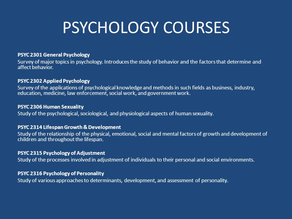 PSYCHOLOGY COURSES PSYC 2301 General Psychology Survey of major topics in psychology. Introduces the study of behavior and the factors that determine