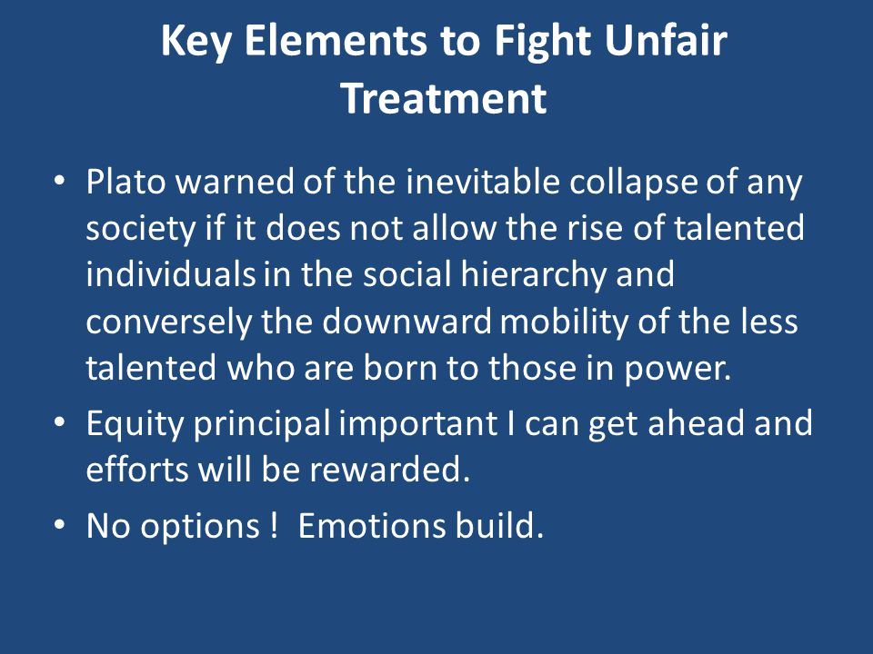 Key Elements to Fight Unfair Treatment Plato warned of the inevitable collapse of any society if it does not allow the rise of talented individuals in the social hierarchy and conversely the downward mobility of the less talented who are born to those in power.