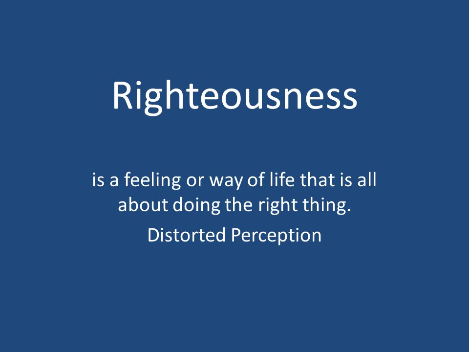 is a feeling or way of life that is all about doing the right thing. Distorted Perception
