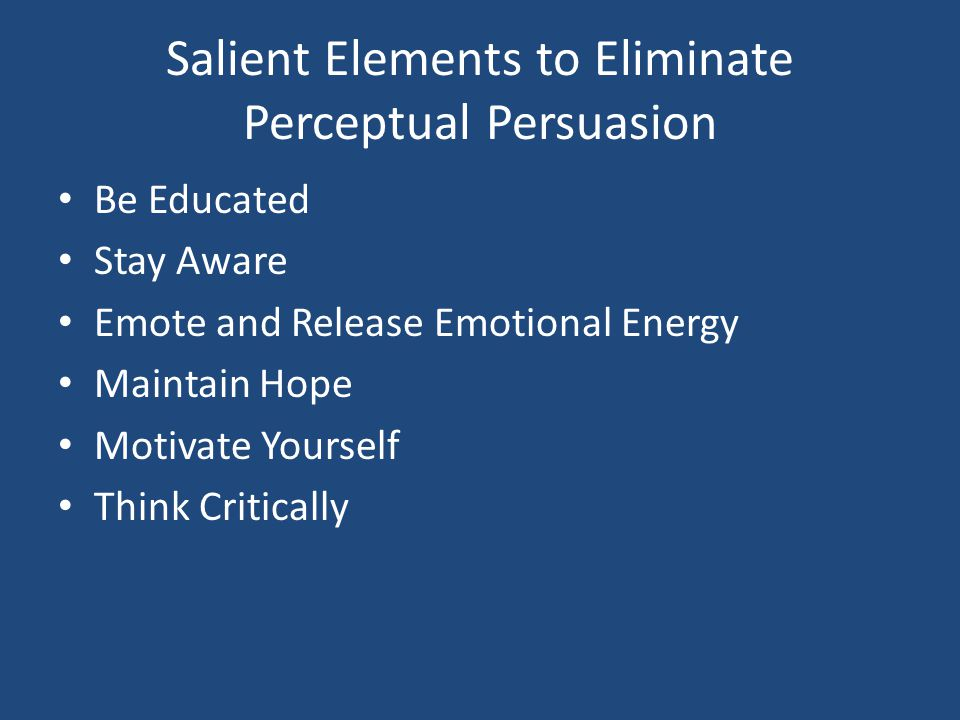 Salient Elements to Eliminate Perceptual Persuasion Be Educated Stay Aware Emote and Release Emotional Energy Maintain Hope Motivate Yourself Think Critically