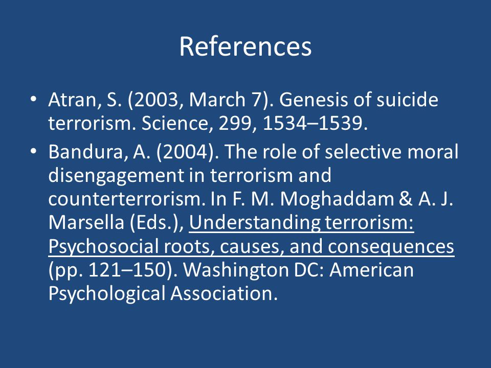 References Atran, S. (2003, March 7). Genesis of suicide terrorism. Science, 299, 1534–1539. Bandura, A. (2004). The role of selective moral disengage