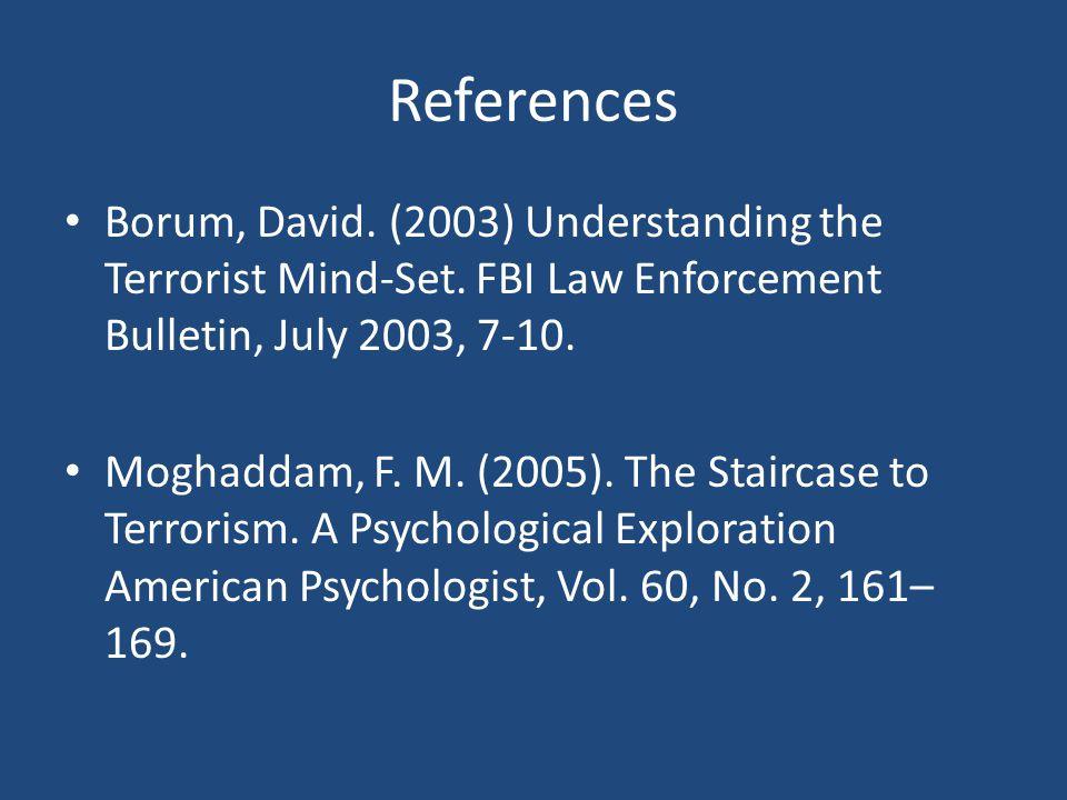 References Borum, David. (2003) Understanding the Terrorist Mind-Set. FBI Law Enforcement Bulletin, July 2003, 7-10. Moghaddam, F. M. (2005). The Stai