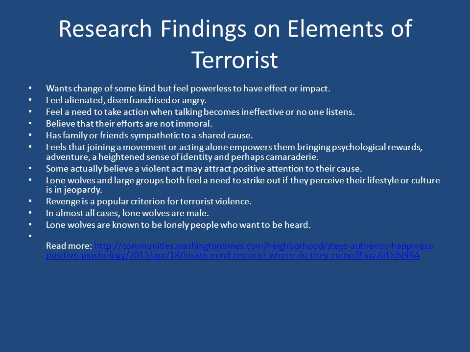 Research Findings on Elements of Terrorist Wants change of some kind but feel powerless to have effect or impact. Feel alienated, disenfranchised or a