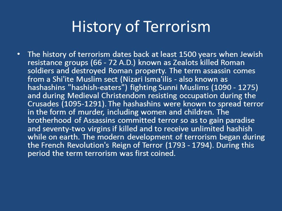 History of Terrorism The history of terrorism dates back at least 1500 years when Jewish resistance groups (66 - 72 A.D.) known as Zealots killed Roman soldiers and destroyed Roman property.